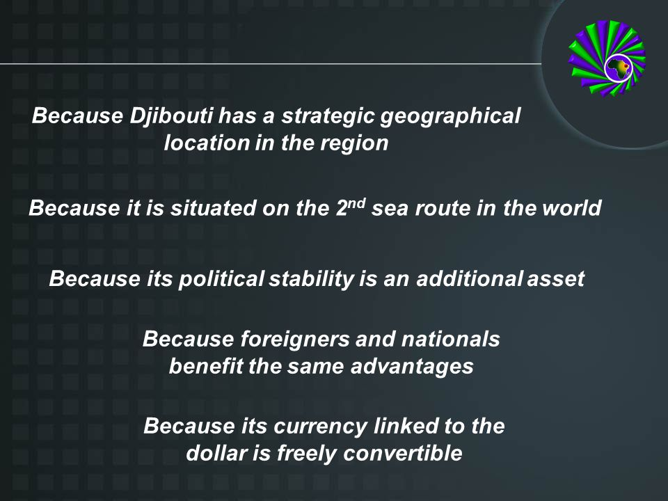 Because Djibouti has a strategic geographical location in the region Because it is situated on the 2 nd sea route in the world Because its political stability is an additional asset Because foreigners and nationals benefit the same advantages Because its currency linked to the dollar is freely convertible