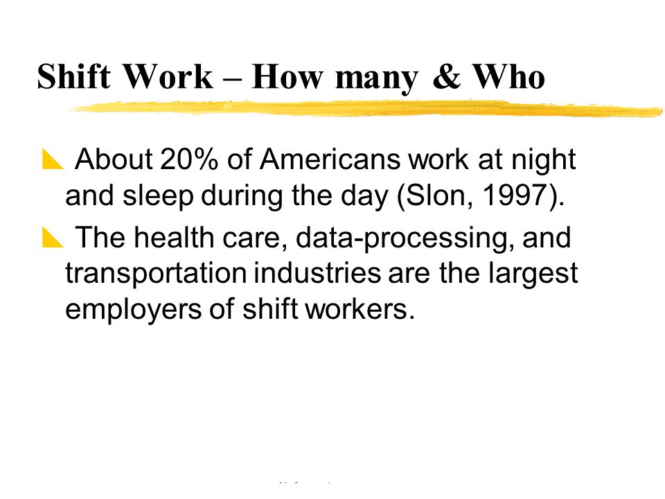 Copyright © Allyn & Bacon 2002 Shift Work – How many & Who  About 20% of Americans work at night and sleep during the day (Slon, 1997).  The health