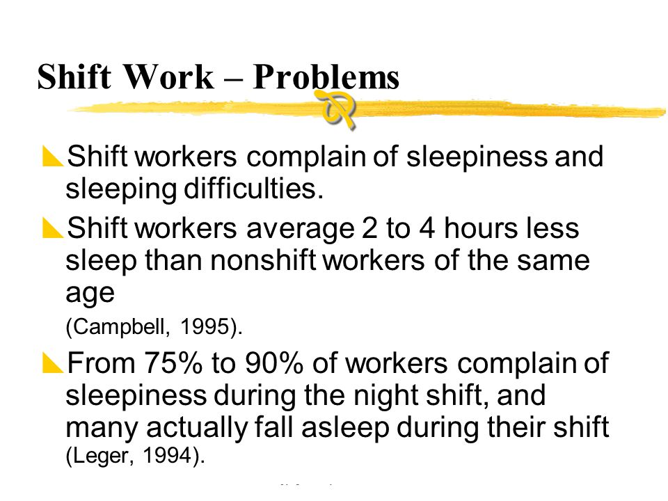 Copyright © Allyn & Bacon 2002 Shift Work – Problems  Shift workers complain of sleepiness and sleeping difficulties.  Shift workers average 2 to 4