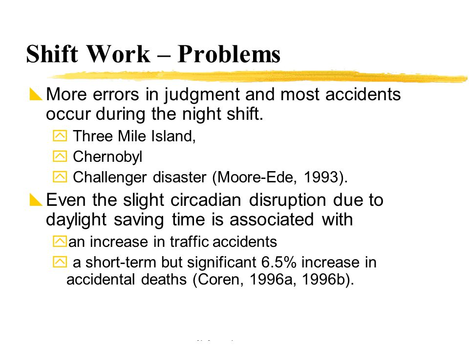 Copyright © Allyn & Bacon 2002 Shift Work – Problems  More errors in judgment and most accidents occur during the night shift.  Three Mile Island, 