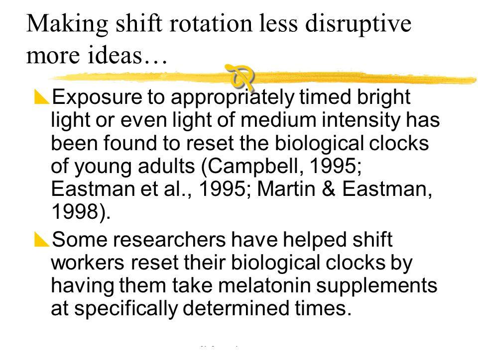 Copyright © Allyn & Bacon 2002 Making shift rotation less disruptive more ideas…  Exposure to appropriately timed bright light or even light of mediu