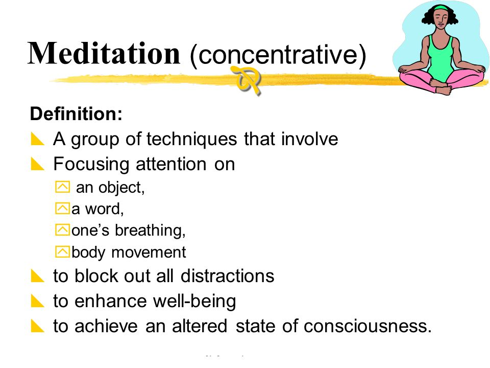 Copyright © Allyn & Bacon 2002 Meditation (concentrative) Definition:  A group of techniques that involve  Focusing attention on  an object,  a wo