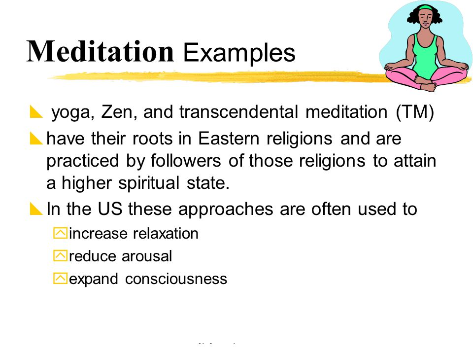 Copyright © Allyn & Bacon 2002 Meditation Examples  yoga, Zen, and transcendental meditation (TM)  have their roots in Eastern religions and are pra