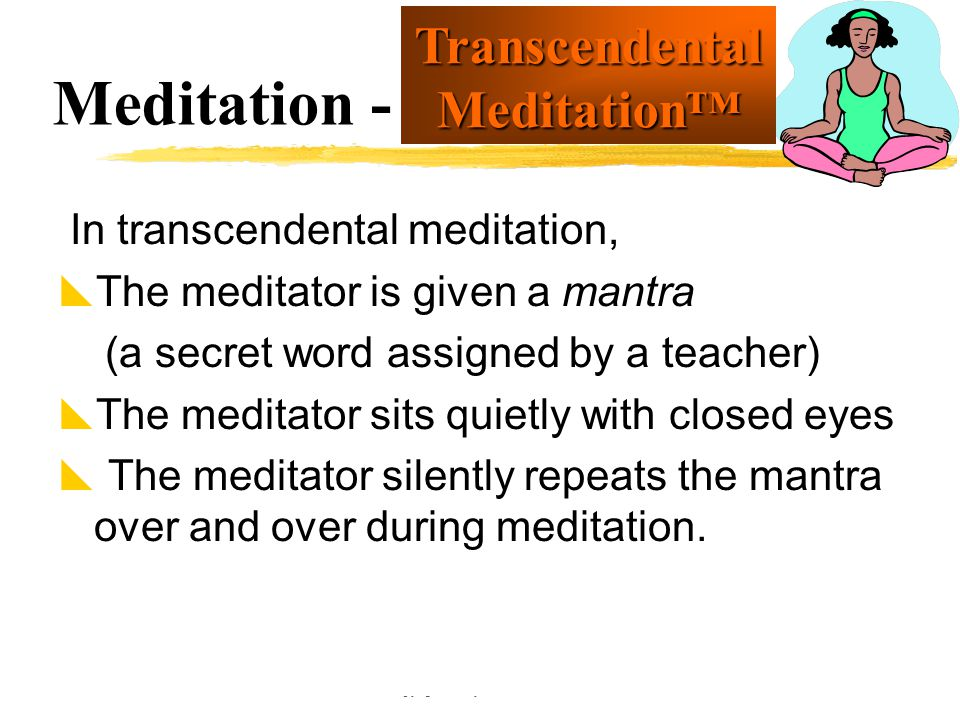 Copyright © Allyn & Bacon 2002 Meditation - In transcendental meditation,  The meditator is given a mantra (a secret word assigned by a teacher)  Th