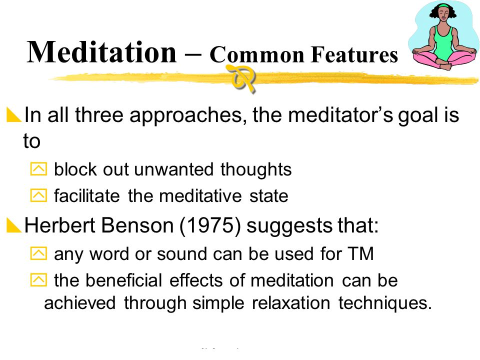 Copyright © Allyn & Bacon 2002 Meditation – Common Features  In all three approaches, the meditator's goal is to  block out unwanted thoughts  faci