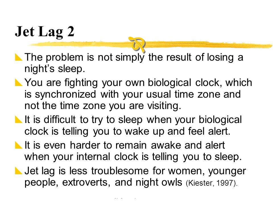 Copyright © Allyn & Bacon 2002 Jet Lag 2  The problem is not simply the result of losing a night's sleep.  You are fighting your own biological cloc