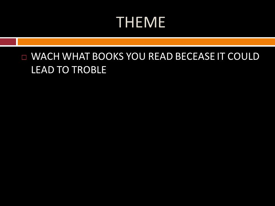 THEME  WACH WHAT BOOKS YOU READ BECEASE IT COULD LEAD TO TROBLE