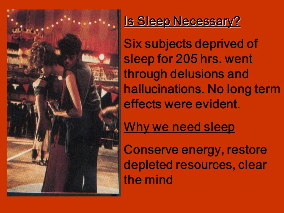 Is Sleep Necessary? Six subjects deprived of sleep for 205 hrs. went through delusions and hallucinations. No long term effects were evident. Why we n
