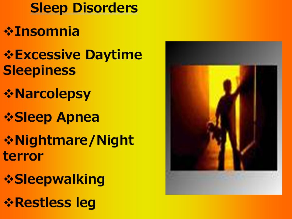 Sleep Disorders  Insomnia  Excessive Daytime Sleepiness  Narcolepsy  Sleep Apnea  Nightmare/Night terror  Sleepwalking  Restless leg  Bruxism