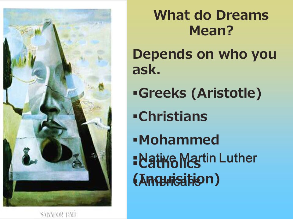What do Dreams Mean? Depends on who you ask.  Greeks (Aristotle)  Christians  Mohammed  Catholics (Inquisition)  Native Martin Luther  Americans