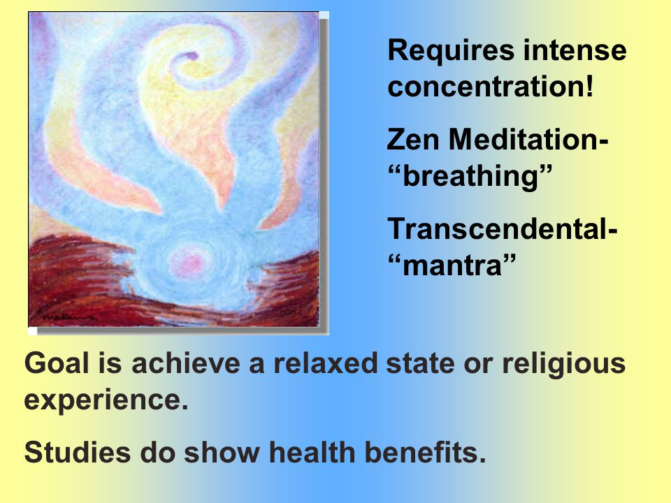 "Requires intense concentration! Zen Meditation- ""breathing"" Transcendental- ""mantra"" Goal is achieve a relaxed state or religious experience. Studies"
