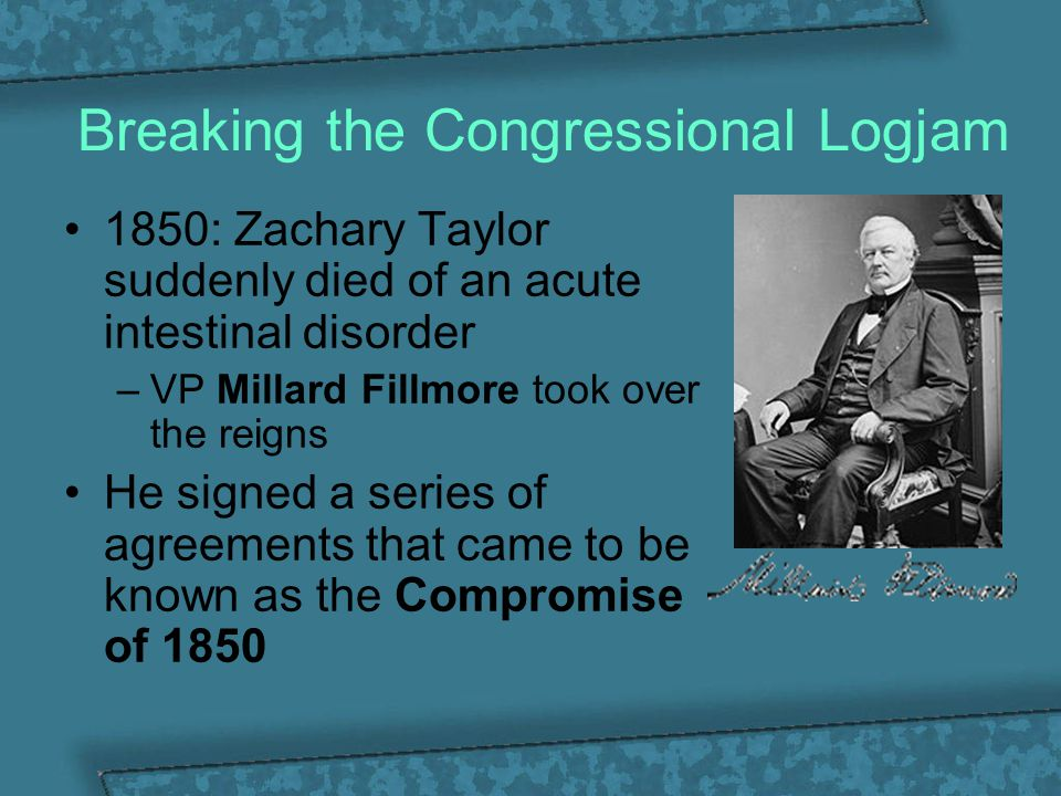 Breaking the Congressional Logjam 1850: Zachary Taylor suddenly died of an acute intestinal disorder –VP Millard Fillmore took over the reigns He sign