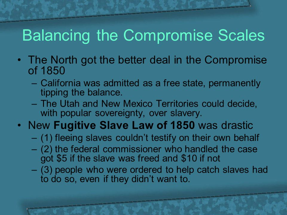 Balancing the Compromise Scales The North got the better deal in the Compromise of 1850 –California was admitted as a free state, permanently tipping