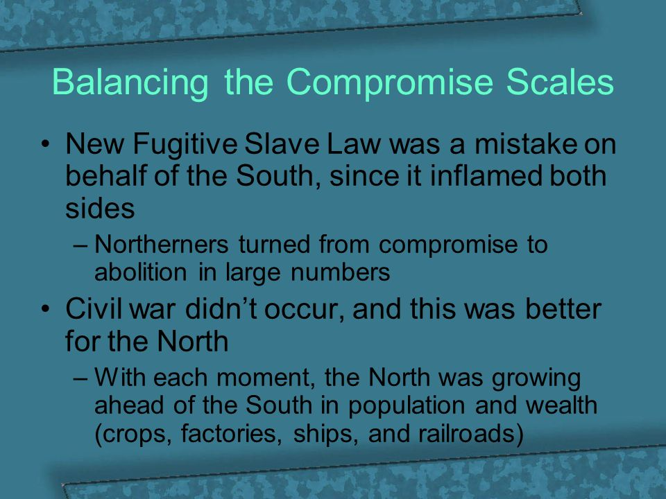 Balancing the Compromise Scales New Fugitive Slave Law was a mistake on behalf of the South, since it inflamed both sides –Northerners turned from com
