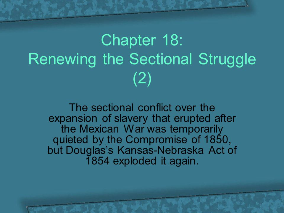 Chapter 18: Renewing the Sectional Struggle (2) The sectional conflict over the expansion of slavery that erupted after the Mexican War was temporaril