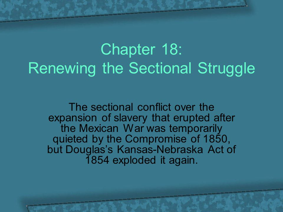 Chapter 18: Renewing the Sectional Struggle The sectional conflict over the expansion of slavery that erupted after the Mexican War was temporarily qu