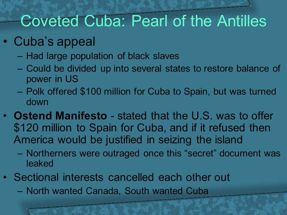 Coveted Cuba: Pearl of the Antilles Cuba's appeal –Had large population of black slaves –Could be divided up into several states to restore balance of