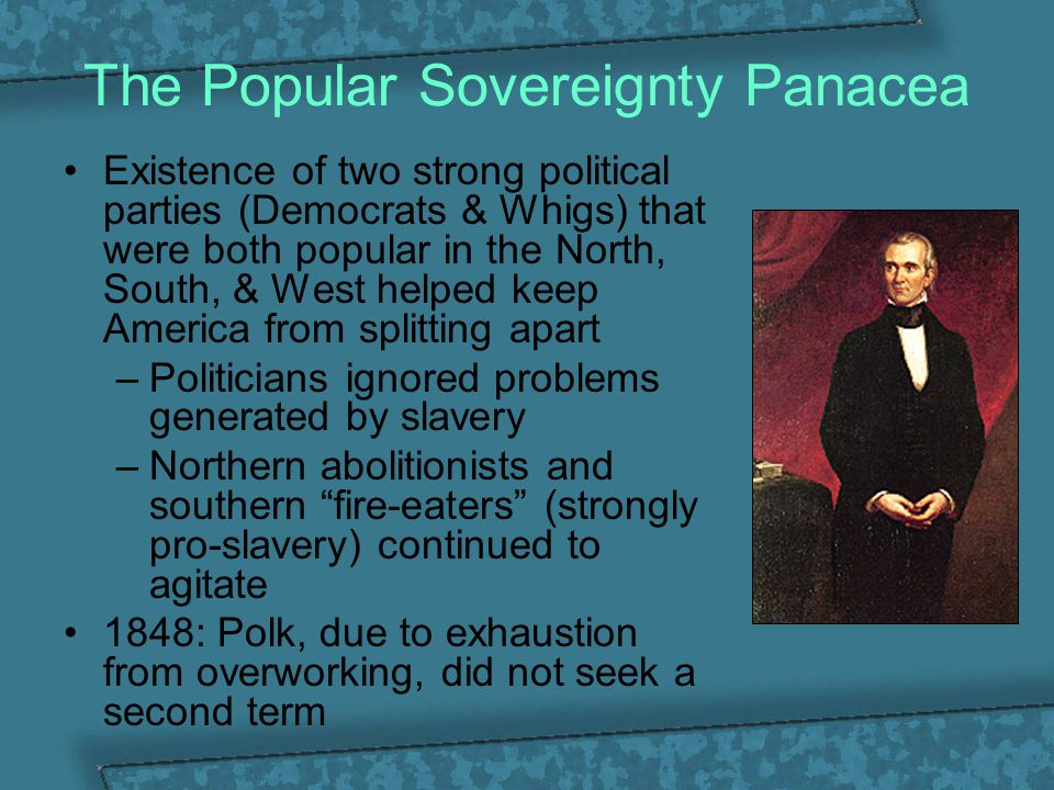 The Popular Sovereignty Panacea Existence of two strong political parties (Democrats & Whigs) that were both popular in the North, South, & West helpe