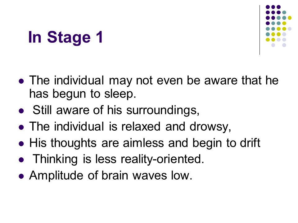 In Stage 1 The individual may not even be aware that he has begun to sleep. Still aware of his surroundings, The individual is relaxed and drowsy, His