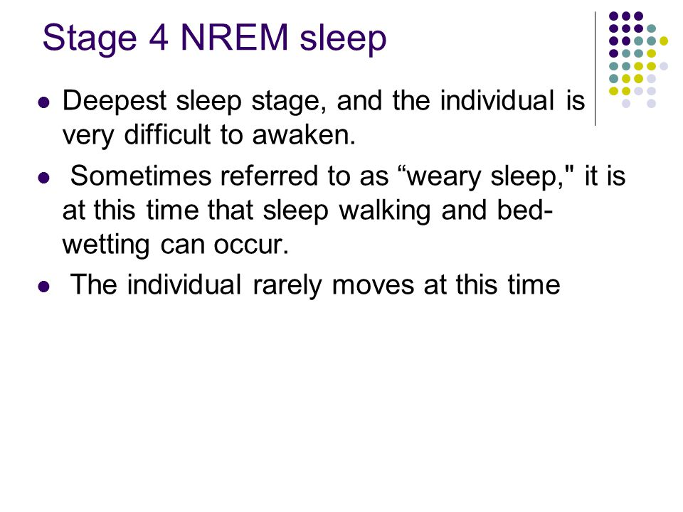 "Stage 4 NREM sleep Deepest sleep stage, and the individual is very difficult to awaken. Sometimes referred to as ""weary sleep,"