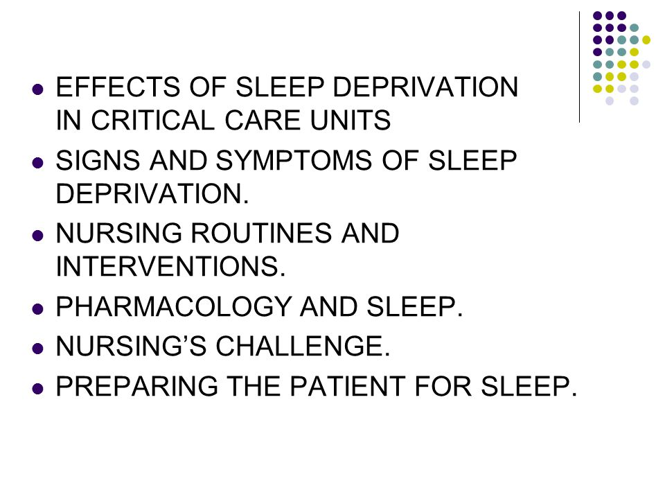 EFFECTS OF SLEEP DEPRIVATION IN CRITICAL CARE UNITS SIGNS AND SYMPTOMS OF SLEEP DEPRIVATION. NURSING ROUTINES AND INTERVENTIONS. PHARMACOLOGY AND SLEE