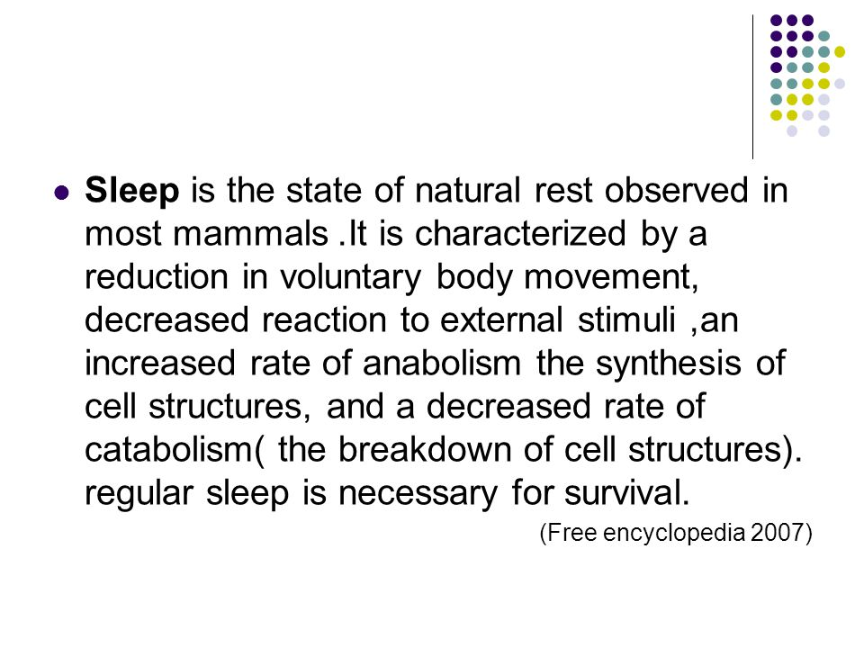 Sleep is the state of natural rest observed in most mammals. It is characterized by a reduction in voluntary body movement, decreased reaction to exte