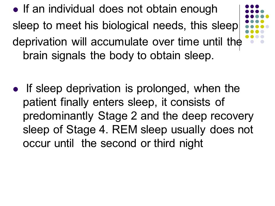 If an individual does not obtain enough sleep to meet his biological needs, this sleep deprivation will accumulate over time until the brain signals t