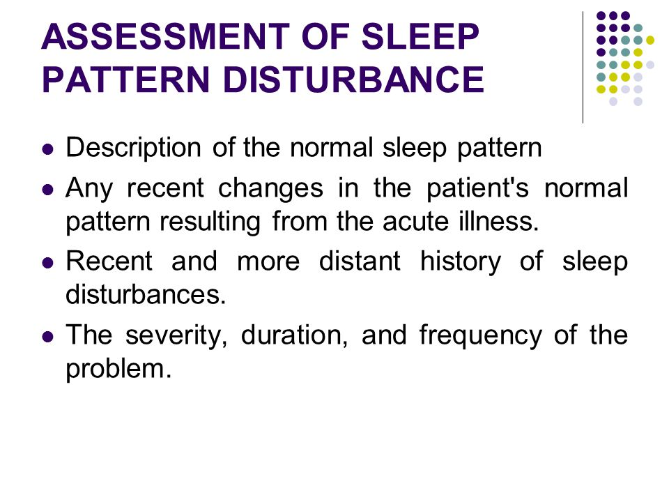 ASSESSMENT OF SLEEP PATTERN DISTURBANCE Description of the normal sleep pattern ِAny recent changes in the patient's normal pattern resulting from the