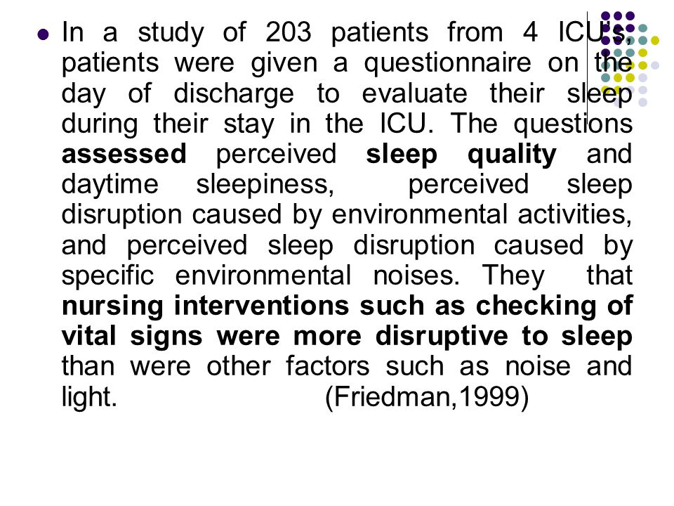 In a study of 203 patients from 4 ICU's, patients were given a questionnaire on the day of discharge to evaluate their sleep during their stay in the