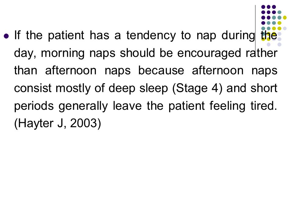 If the patient has a tendency to nap during the day, morning naps should be encouraged rather than afternoon naps because afternoon naps consist mostl