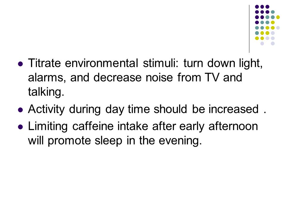 Titrate environmental stimuli: turn down light, alarms, and decrease noise from TV and talking. Activity during day time should be increased. Limiting