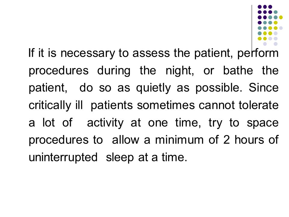 If it is necessary to assess the patient, perform procedures during the night, or bathe the patient, do so as quietly as possible. Since critically il