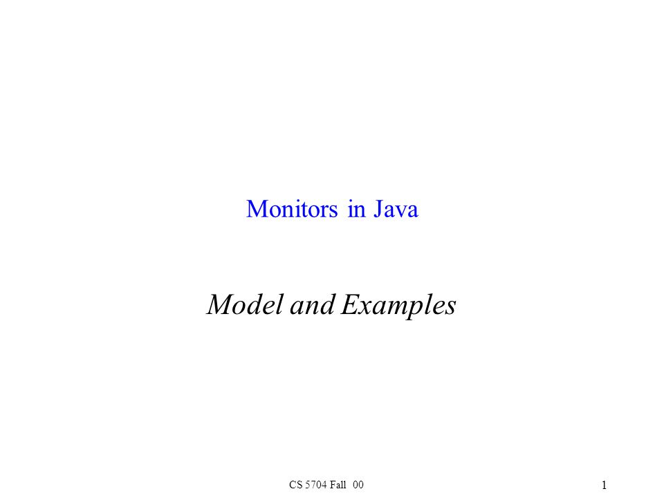 CS 5704 Fall 00 1 Monitors in Java Model and Examples