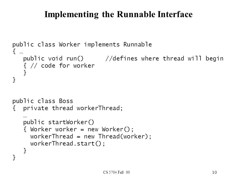 CS 5704 Fall 00 10 Implementing the Runnable Interface public class Worker implements Runnable { … public void run() //defines where thread will begin { // code for worker } } public class Boss { private thread workerThread; … public startWorker() { Worker worker = new Worker(); workerThread = new Thread(worker); workerThread.start(); } }