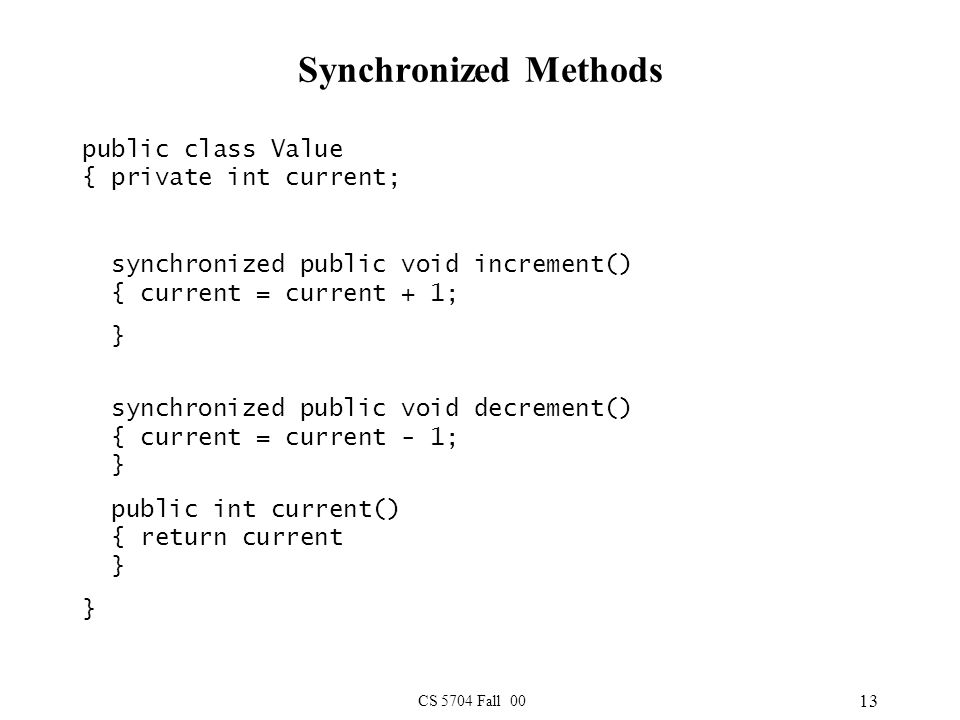 CS 5704 Fall 00 13 Synchronized Methods public class Value { private int current; synchronized public void increment() { current = current + 1; } synchronized public void decrement() { current = current - 1; } public int current() { return current } }