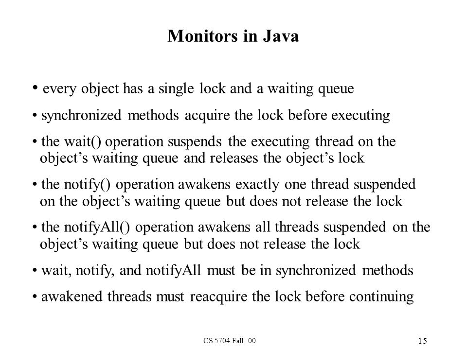 CS 5704 Fall 00 15 Monitors in Java every object has a single lock and a waiting queue synchronized methods acquire the lock before executing the wait() operation suspends the executing thread on the object's waiting queue and releases the object's lock the notify() operation awakens exactly one thread suspended on the object's waiting queue but does not release the lock the notifyAll() operation awakens all threads suspended on the object's waiting queue but does not release the lock wait, notify, and notifyAll must be in synchronized methods awakened threads must reacquire the lock before continuing