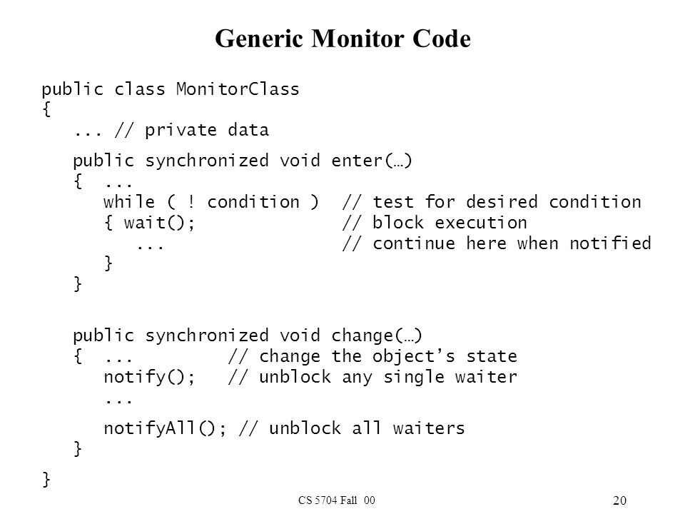 CS 5704 Fall 00 20 Generic Monitor Code public class MonitorClass {... // private data public synchronized void enter(…) {... while ( ! condition ) //