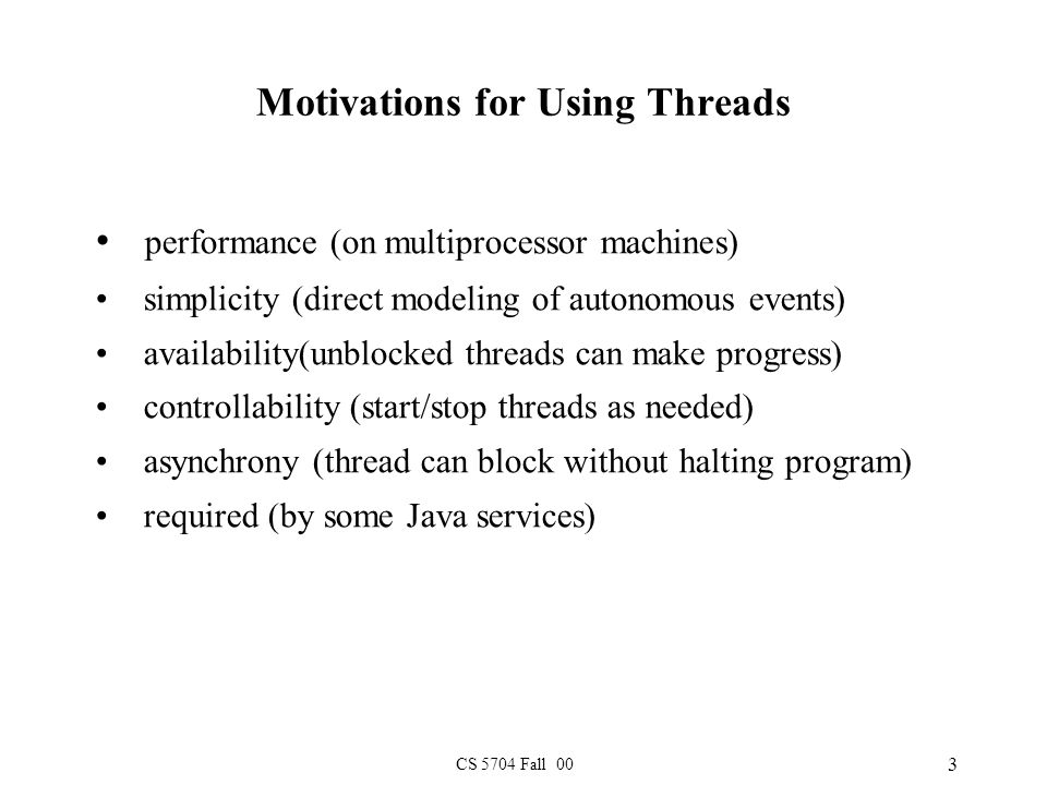 CS 5704 Fall 00 3 Motivations for Using Threads performance (on multiprocessor machines) simplicity (direct modeling of autonomous events) availability(unblocked threads can make progress) controllability (start/stop threads as needed) asynchrony (thread can block without halting program) required (by some Java services)