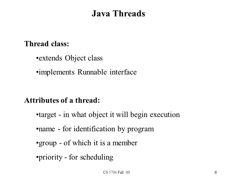 CS 5704 Fall 00 6 Java Threads Thread class: extends Object class implements Runnable interface Attributes of a thread: target - in what object it will begin execution name - for identification by program group - of which it is a member priority - for scheduling