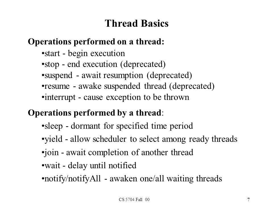 CS 5704 Fall 00 7 Thread Basics Operations performed on a thread: start - begin execution stop - end execution (deprecated) suspend - await resumption (deprecated) resume - awake suspended thread (deprecated) interrupt - cause exception to be thrown Operations performed by a thread: sleep - dormant for specified time period yield - allow scheduler to select among ready threads join - await completion of another thread wait - delay until notified notify/notifyAll - awaken one/all waiting threads