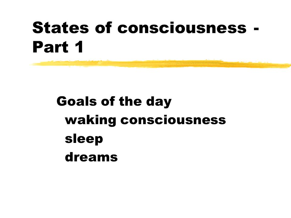 States of consciousness - Part 1 Goals of the day waking consciousness sleep dreams