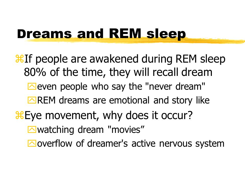 D reams and REM sleep zIf people are awakened during REM sleep 80% of the time, they will recall dream yeven people who say the never dream yREM dreams are emotional and story like zEye movement, why does it occur.