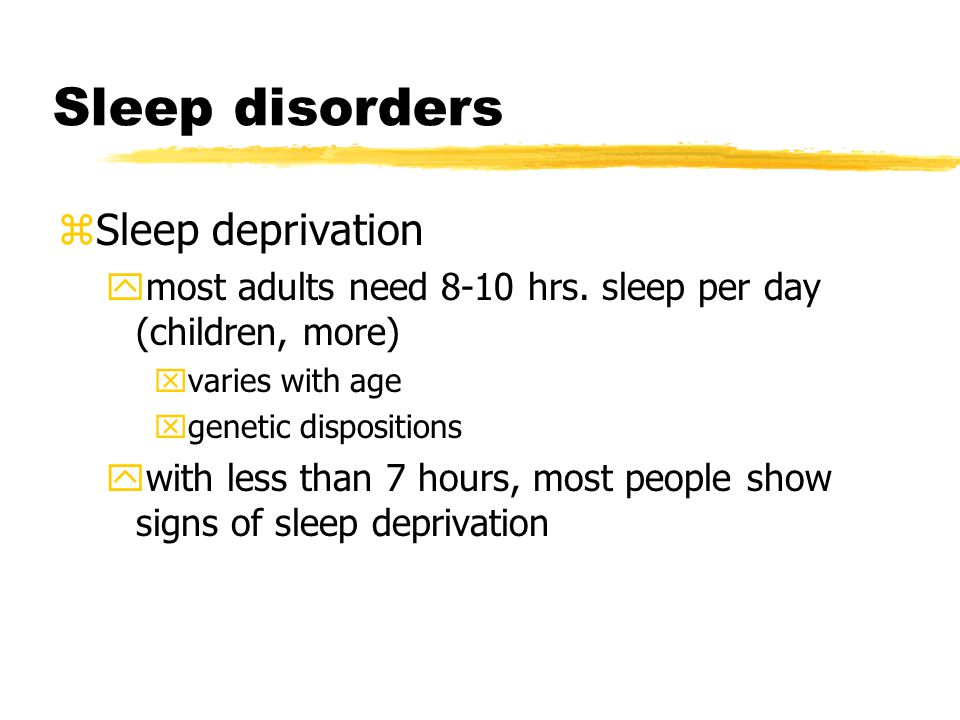 Sleep disorders zSleep deprivation ymost adults need 8-10 hrs.