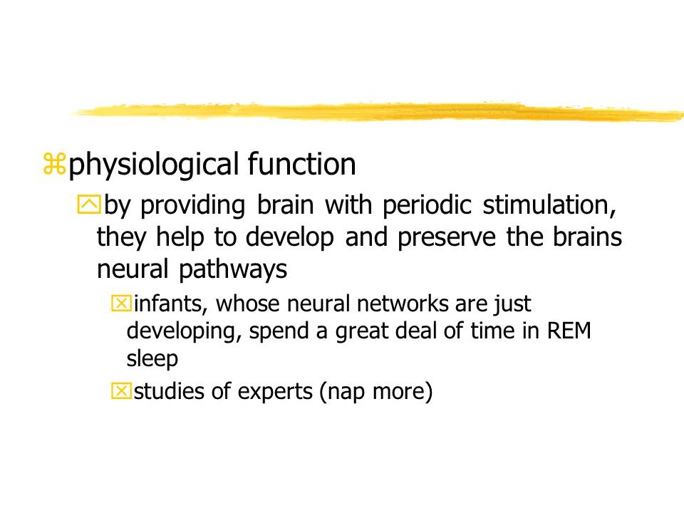 zphysiological function yby providing brain with periodic stimulation, they help to develop and preserve the brains neural pathways xinfants, whose neural networks are just developing, spend a great deal of time in REM sleep xstudies of experts (nap more)
