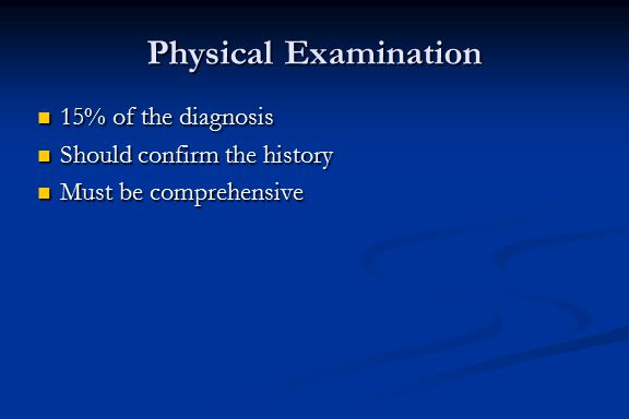 Physical Examination 15% of the diagnosis 15% of the diagnosis Should confirm the history Should confirm the history Must be comprehensive Must be com