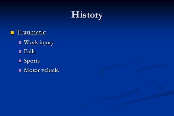 History Traumatic Traumatic Work injury Work injury Falls Falls Sports Sports Motor vehicle Motor vehicle