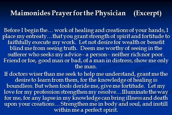 Maimonides Prayer for the Physician (Excerpt) Before I begin the… work of healing and creations of your hands, I place my entreaty…that you grant stre