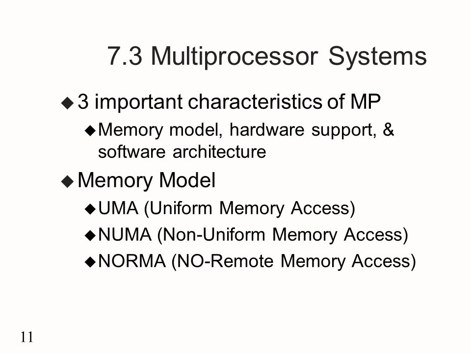 11 7.3 Multiprocessor Systems u 3 important characteristics of MP u Memory model, hardware support, & software architecture u Memory Model u UMA (Uniform Memory Access) u NUMA (Non-Uniform Memory Access) u NORMA (NO-Remote Memory Access)