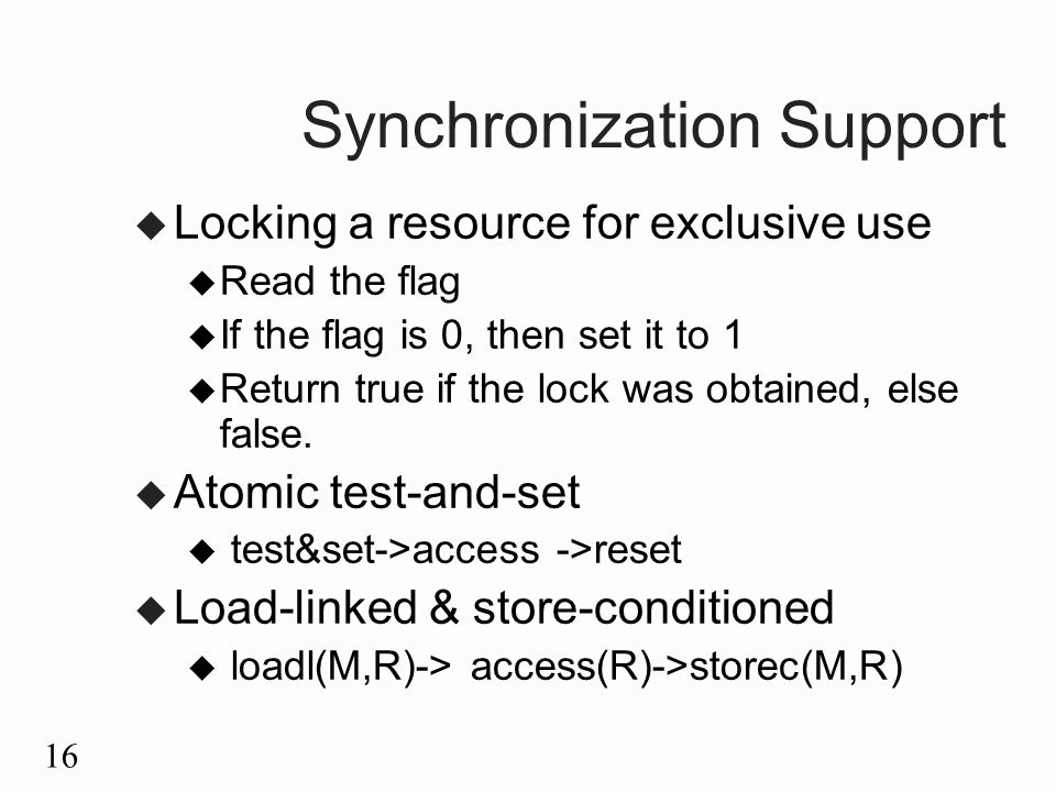 16 Synchronization Support u Locking a resource for exclusive use u Read the flag u If the flag is 0, then set it to 1 u Return true if the lock was obtained, else false.