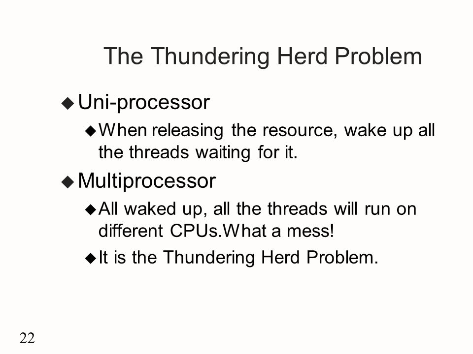 22 The Thundering Herd Problem u Uni-processor u When releasing the resource, wake up all the threads waiting for it.